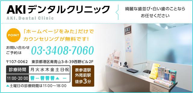 AKIデンタルクリニック 綺麗な歯並び・白い歯のことならお任せください POINT 「ホームページをみた」だけでカウンセリングが無料です! お問い合わせ ご予約は 電話番号 03-3408-7060 〒107-0062 東京都港区南青山3-8-39西野ビル2F 診療時間 11:00~20:00 土曜日の診療時間は11:00~18:00 表参道駅 外苑前駅 徒歩3分